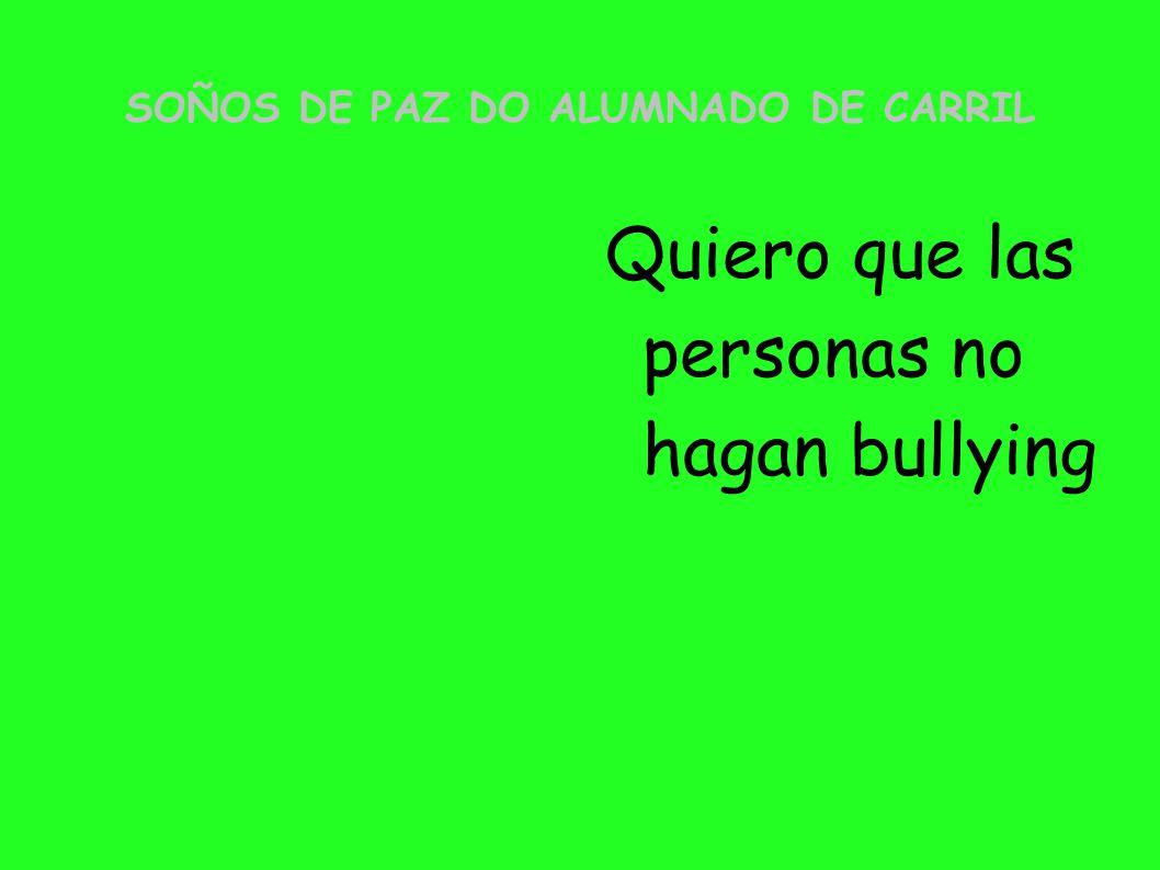 SOÑOS DE PAZ DO ALUMNADO DE CARRIL Quiero que las personas no hagan bullying