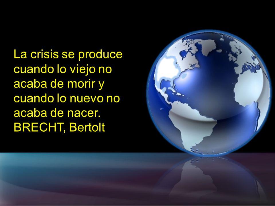 La crisis se produce cuando lo viejo no acaba de morir y cuando lo nuevo no acaba de nacer. BRECHT, Bertolt