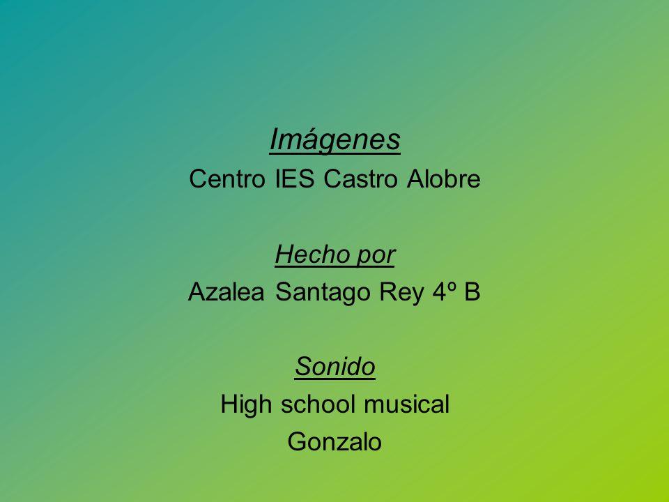 Imágenes Centro IES Castro Alobre Hecho por Azalea Santago Rey 4º B Sonido High school musical Gonzalo Gracias por su atención prestada. Besos.