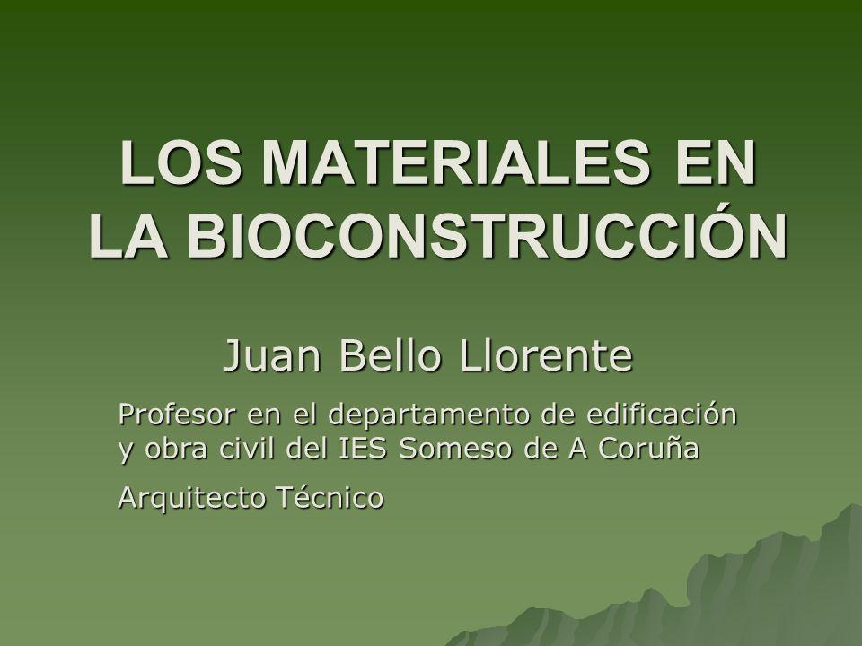 LOS MATERIALES EN LA BIOCONSTRUCCIÓN Juan Bello Llorente Profesor en el departamento de edificación y obra civil del IES Someso de A Coruña Arquitecto Técnico