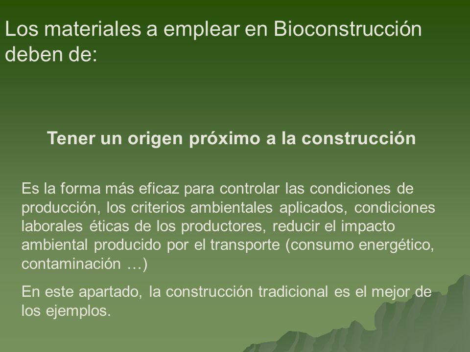 Los materiales a emplear en Bioconstrucción deben de: Tener un origen próximo a la construcción Es la forma más eficaz para controlar las condiciones