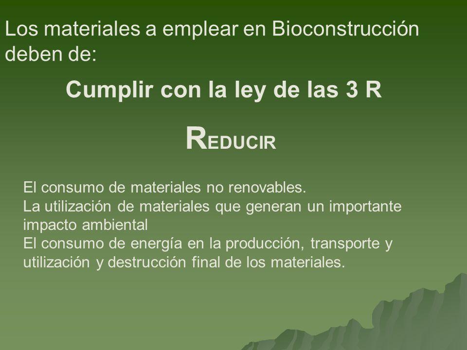 Los materiales a emplear en Bioconstrucción deben de: Cumplir con la ley de las 3 R Un material que ha cumplido su función en un lugar no tiene por que ser destruido, es posible que tenga utilidad en otro lugar.
