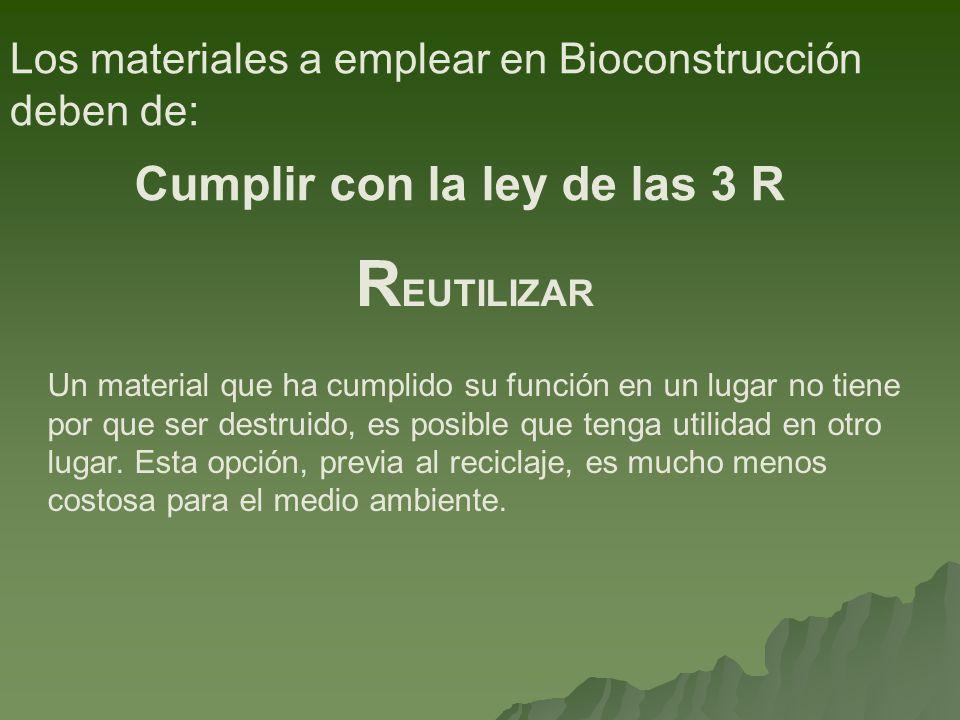 Los materiales a emplear en Bioconstrucción deben de: Cumplir con la ley de las 3 R Un material que ha cumplido su función en un lugar no tiene por qu