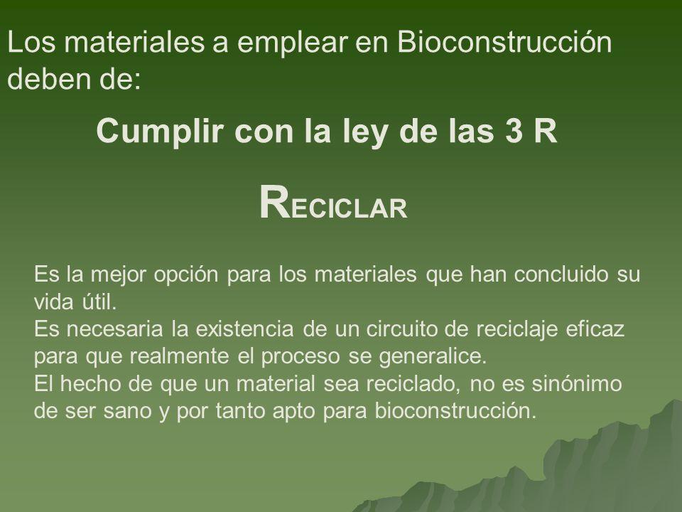 Los materiales a emplear en Bioconstrucción deben de: Cumplir con la ley de las 3 R Es la mejor opción para los materiales que han concluido su vida útil.