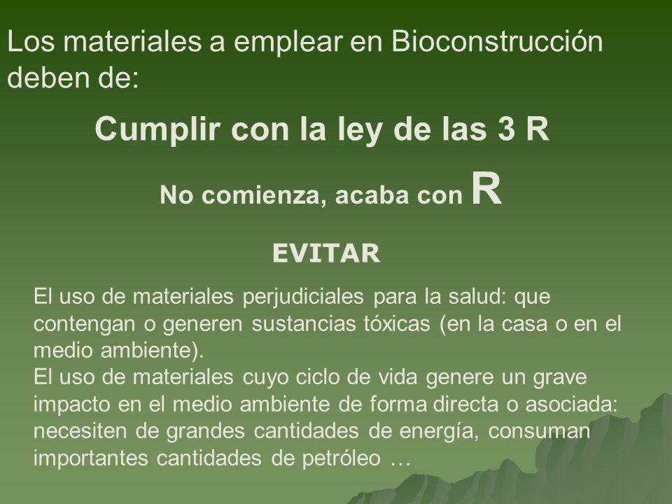 Los materiales a emplear en Bioconstrucción deben de: Cumplir con la ley de las 3 R El uso de materiales perjudiciales para la salud: que contengan o generen sustancias tóxicas (en la casa o en el medio ambiente).
