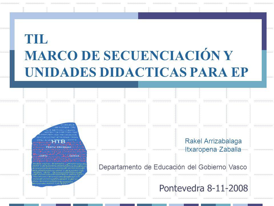TIL MARCO DE SECUENCIACIÓN Y UNIDADES DIDACTICAS PARA EP Pontevedra 8-11-2008 Rakel Arrizabalaga Itxaropena Zaballa Departamento de Educación del Gobi