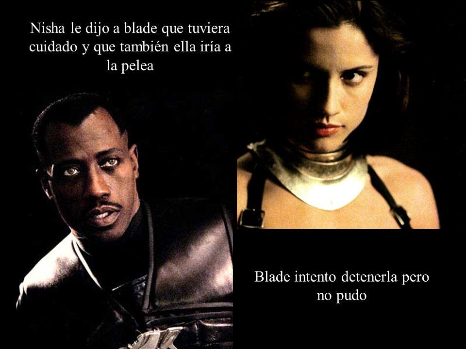 Blade intento detenerla pero no pudo Nisha le dijo a blade que tuviera cuidado y que también ella iría a la pelea