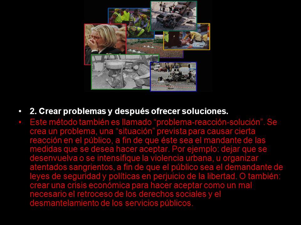 2. Crear problemas y después ofrecer soluciones. Este método también es llamado problema-reacción-solución. Se crea un problema, una situación previst