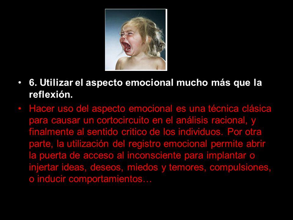 6. Utilizar el aspecto emocional mucho más que la reflexión. Hacer uso del aspecto emocional es una técnica clásica para causar un cortocircuito en el