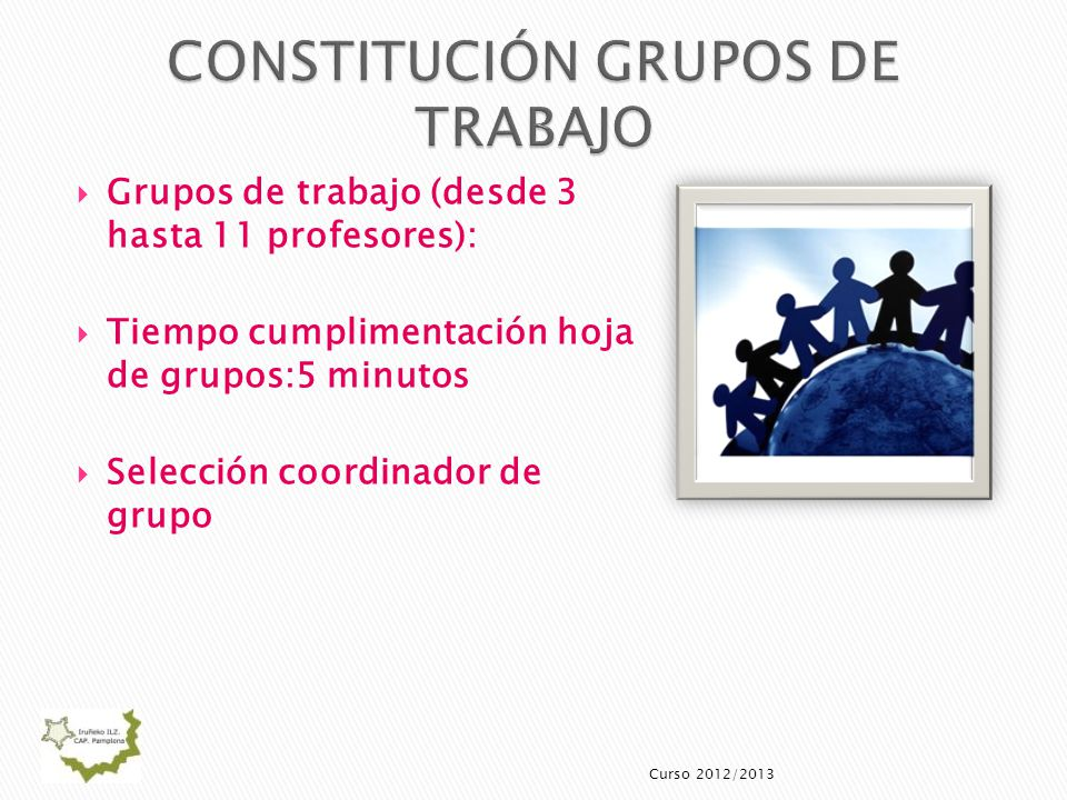 Grupos de trabajo (desde 3 hasta 11 profesores): Tiempo cumplimentación hoja de grupos:5 minutos Selección coordinador de grupo Curso 2012/2013