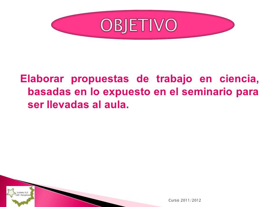 Curso 2011/2012 Elaborar propuestas de trabajo en ciencia, basadas en lo expuesto en el seminario para ser llevadas al aula.