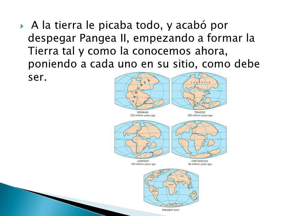 A la tierra le picaba todo, y acabó por despegar Pangea II, empezando a formar la Tierra tal y como la conocemos ahora, poniendo a cada uno en su siti