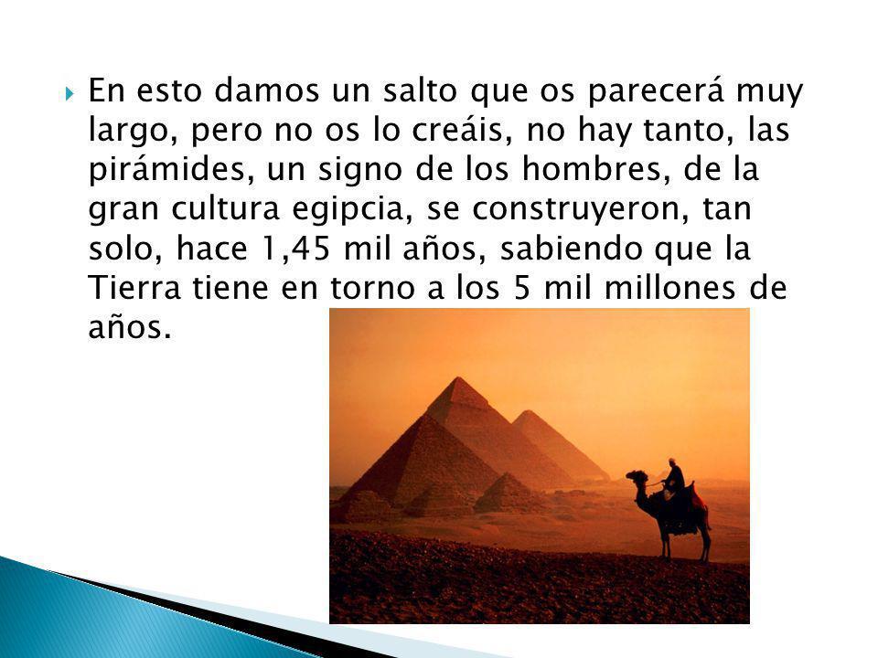En esto damos un salto que os parecerá muy largo, pero no os lo creáis, no hay tanto, las pirámides, un signo de los hombres, de la gran cultura egipc