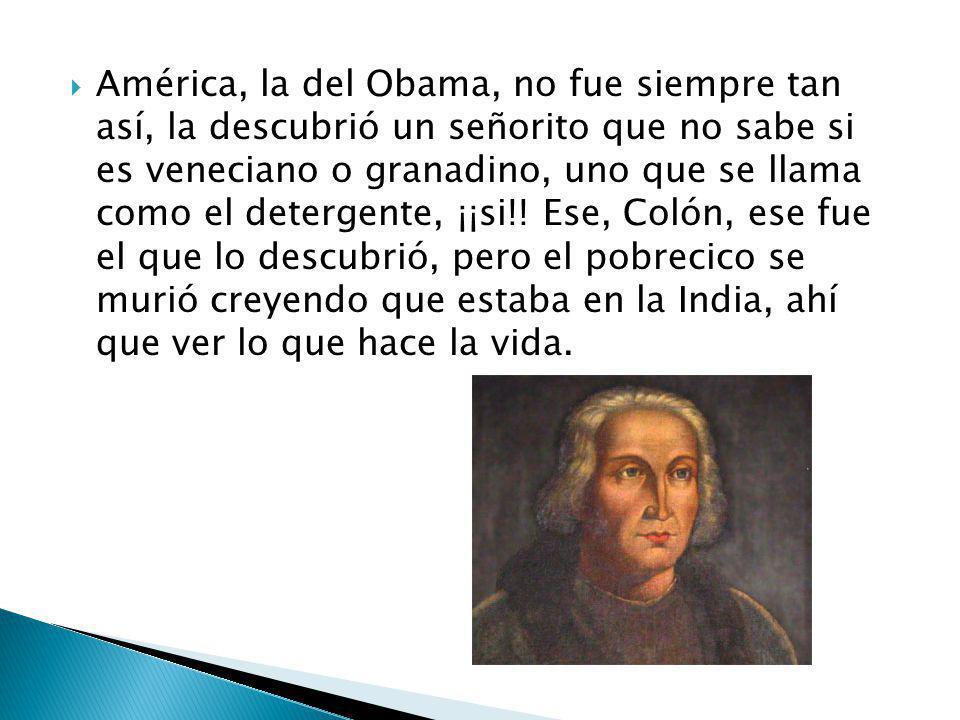 América, la del Obama, no fue siempre tan así, la descubrió un señorito que no sabe si es veneciano o granadino, uno que se llama como el detergente,