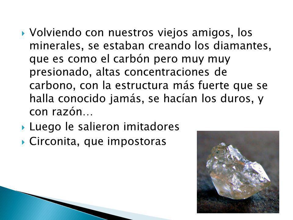 Volviendo con nuestros viejos amigos, los minerales, se estaban creando los diamantes, que es como el carbón pero muy muy presionado, altas concentrac
