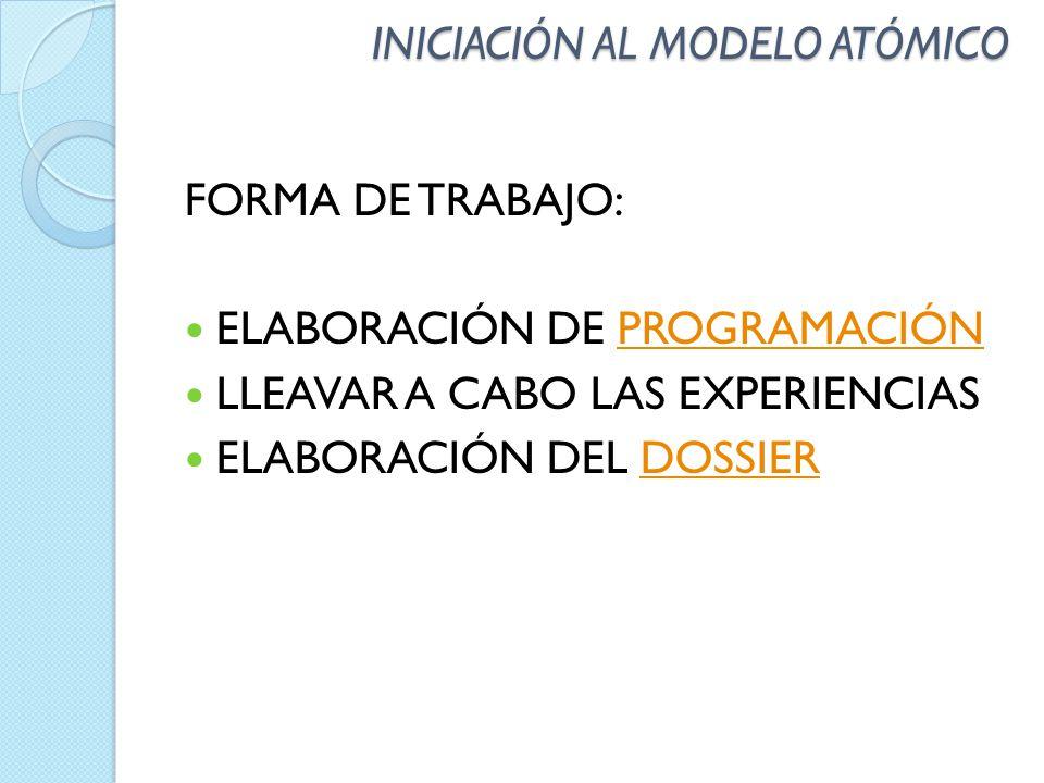 INICIACIÓN AL MODELO ATÓMICO FORMA DE TRABAJO: ELABORACIÓN DE PROGRAMACIÓNPROGRAMACIÓN LLEAVAR A CABO LAS EXPERIENCIAS ELABORACIÓN DEL DOSSIERDOSSIER