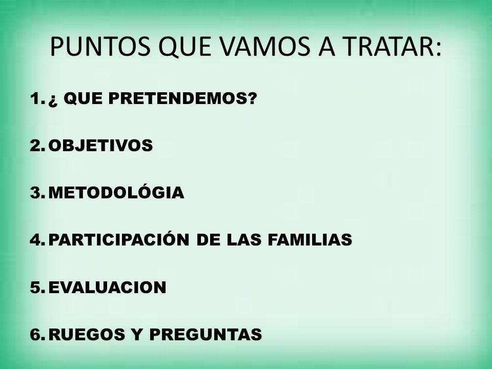 PUNTOS QUE VAMOS A TRATAR: 1.¿ QUE PRETENDEMOS?¿ QUE PRETENDEMOS? 2.OBJETIVOSOBJETIVOS 3.METODOLÓGIAMETODOLÓGIA 4.PARTICIPACIÓN DE LAS FAMILIASPARTICI
