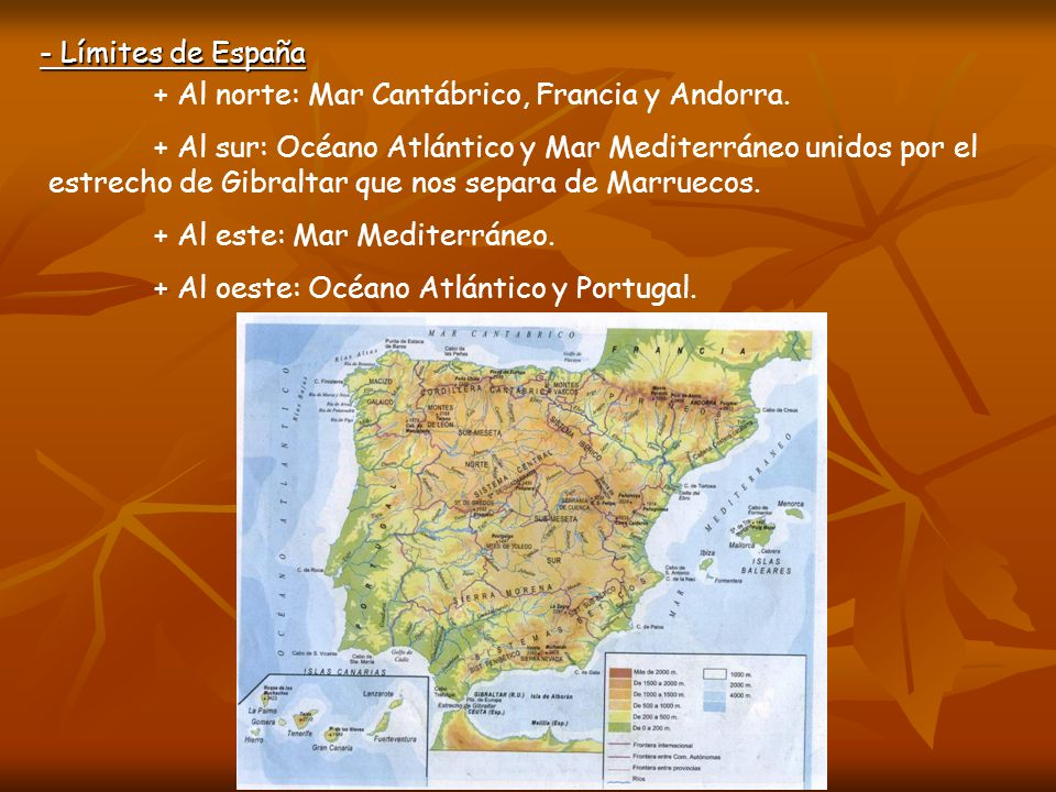 - Límites de España + Al norte: Mar Cantábrico, Francia y Andorra. + Al sur: Océano Atlántico y Mar Mediterráneo unidos por el estrecho de Gibraltar q