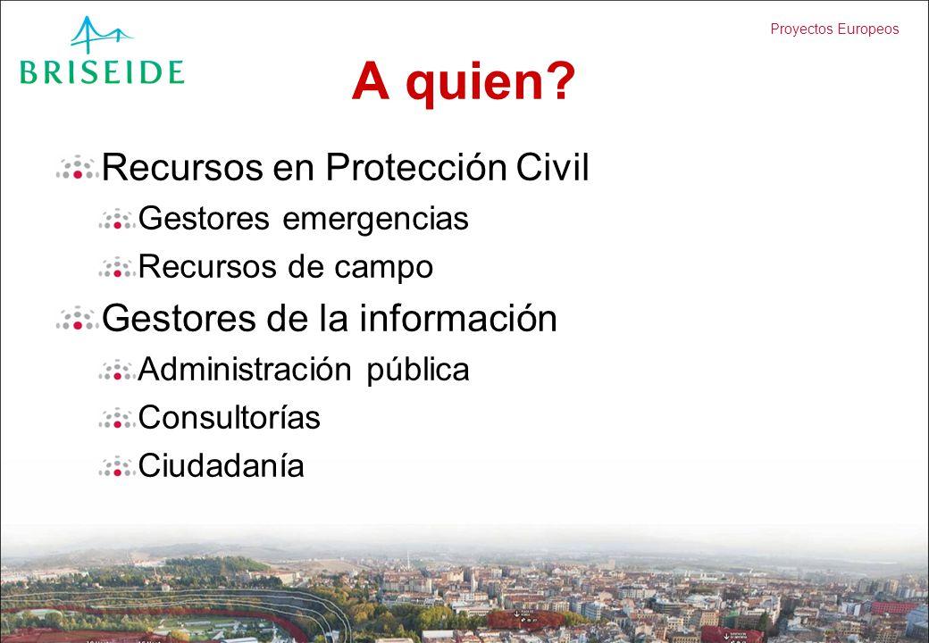 Proyectos Europeos A quien? Recursos en Protección Civil Gestores emergencias Recursos de campo Gestores de la información Administración pública Cons