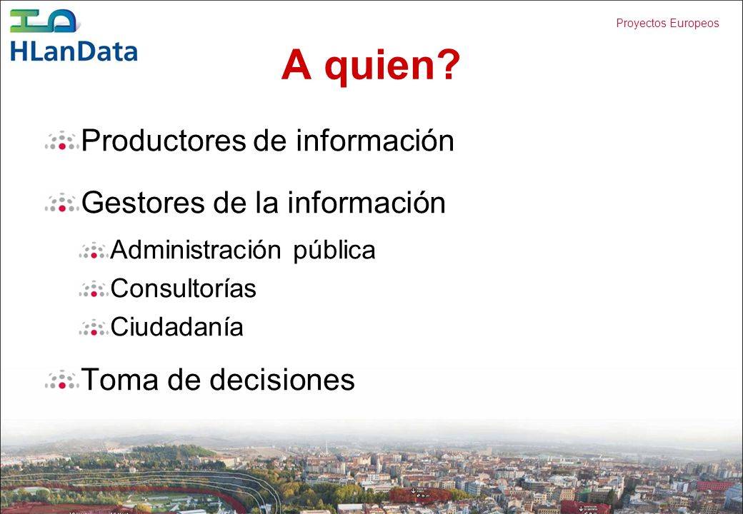 Proyectos Europeos A quien? Productores de información Gestores de la información Administración pública Consultorías Ciudadanía Toma de decisiones