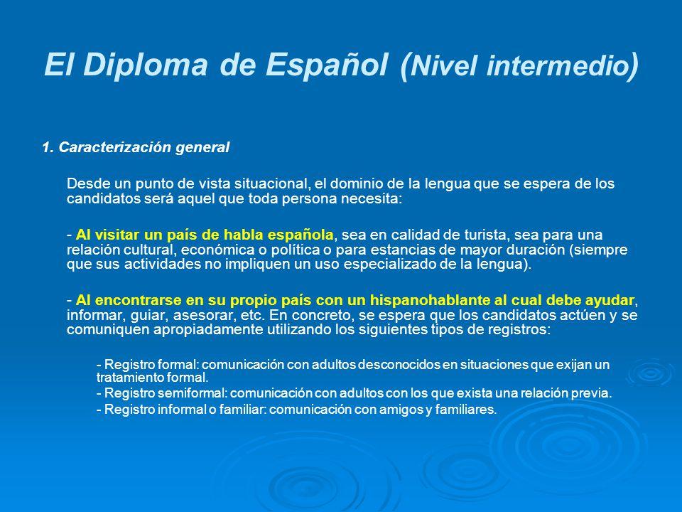 El Diploma de Español ( Nivel intermedio ) 1. Caracterización general Desde un punto de vista situacional, el dominio de la lengua que se espera de lo