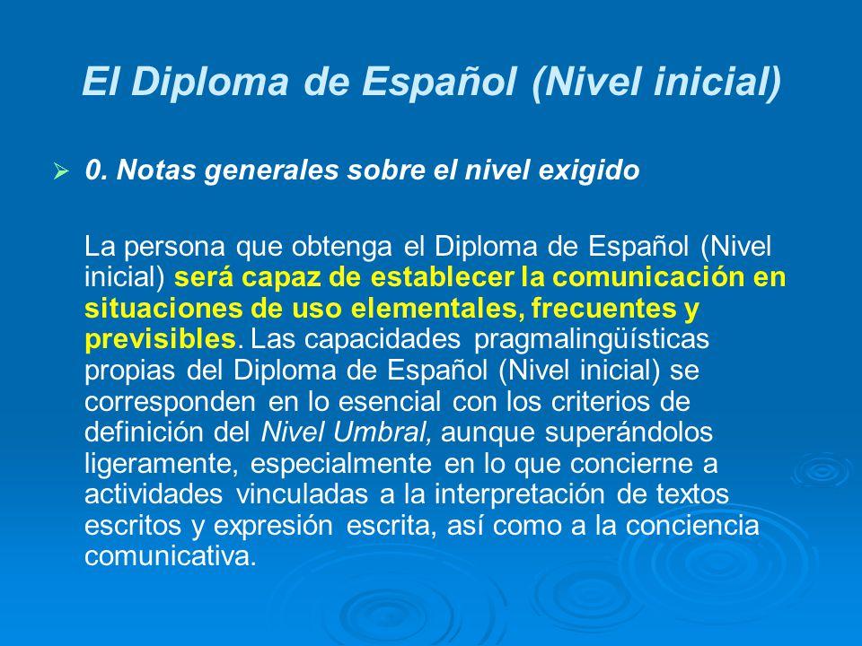 El Diploma de Español (Nivel inicial) 0. Notas generales sobre el nivel exigido La persona que obtenga el Diploma de Español (Nivel inicial) será capa