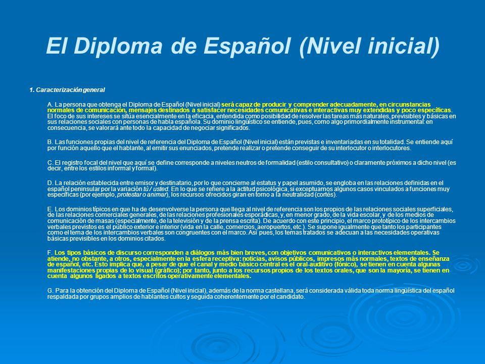 El Diploma de Español (Nivel inicial) 1. Caracterización general A. La persona que obtenga el Diploma de Español (Nivel inicial) será capaz de produci