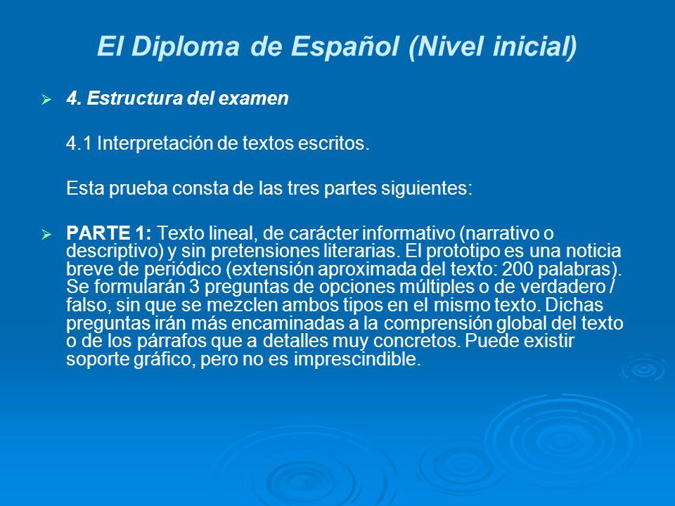 El Diploma de Español (Nivel inicial) 4. Estructura del examen 4.1 Interpretación de textos escritos. Esta prueba consta de las tres partes siguientes