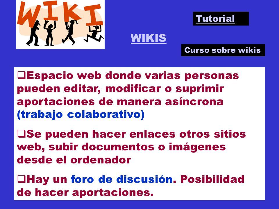 WIKIS Espacio web donde varias personas pueden editar, modificar o suprimir aportaciones de manera asíncrona (trabajo colaborativo) Se pueden hacer enlaces otros sitios web, subir documentos o imágenes desde el ordenador Hay un foro de discusión.
