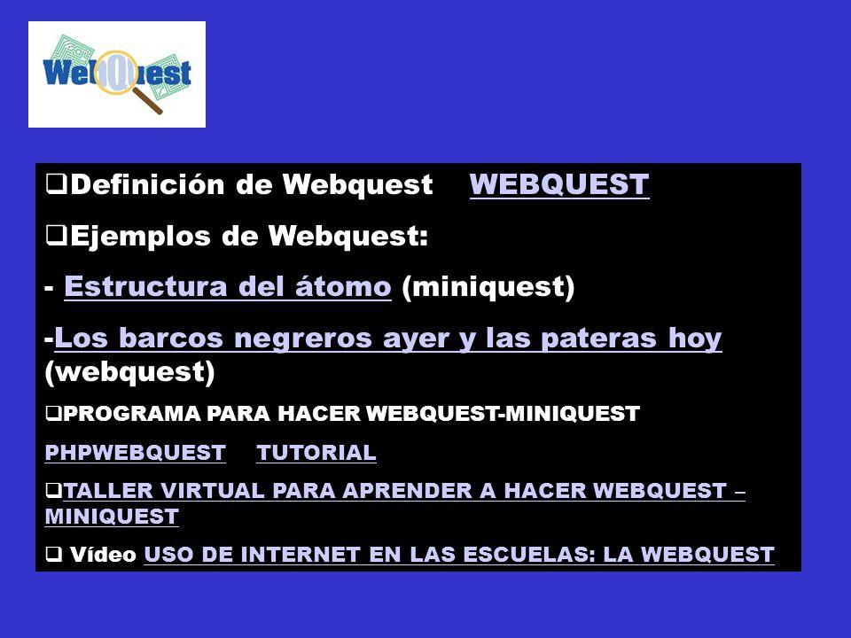 Definición de WebquestWEBQUESTWEBQUEST Ejemplos de Webquest: - Estructura del átomo (miniquest)Estructura del átomo -Los barcos negreros ayer y las pateras hoy (webquest)Los barcos negreros ayer y las pateras hoy PROGRAMA PARA HACER WEBQUEST-MINIQUEST PHPWEBQUESTPHPWEBQUEST TUTORIALTUTORIAL TALLER VIRTUAL PARA APRENDER A HACER WEBQUEST – MINIQUEST TALLER VIRTUAL PARA APRENDER A HACER WEBQUEST – MINIQUEST Vídeo USO DE INTERNET EN LAS ESCUELAS: LA WEBQUESTUSO DE INTERNET EN LAS ESCUELAS: LA WEBQUEST