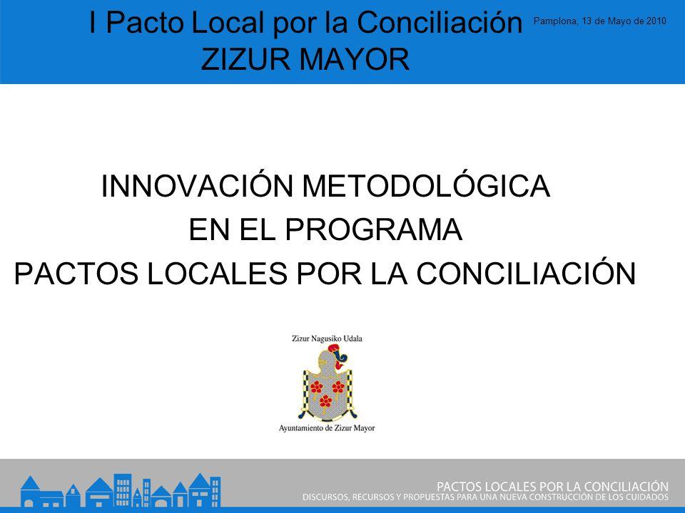 Pamplona, 13 de Mayo de 2010 I Pacto Local por la Conciliación ZIZUR MAYOR INNOVACIÓN METODOLÓGICA EN EL PROGRAMA PACTOS LOCALES POR LA CONCILIACIÓN