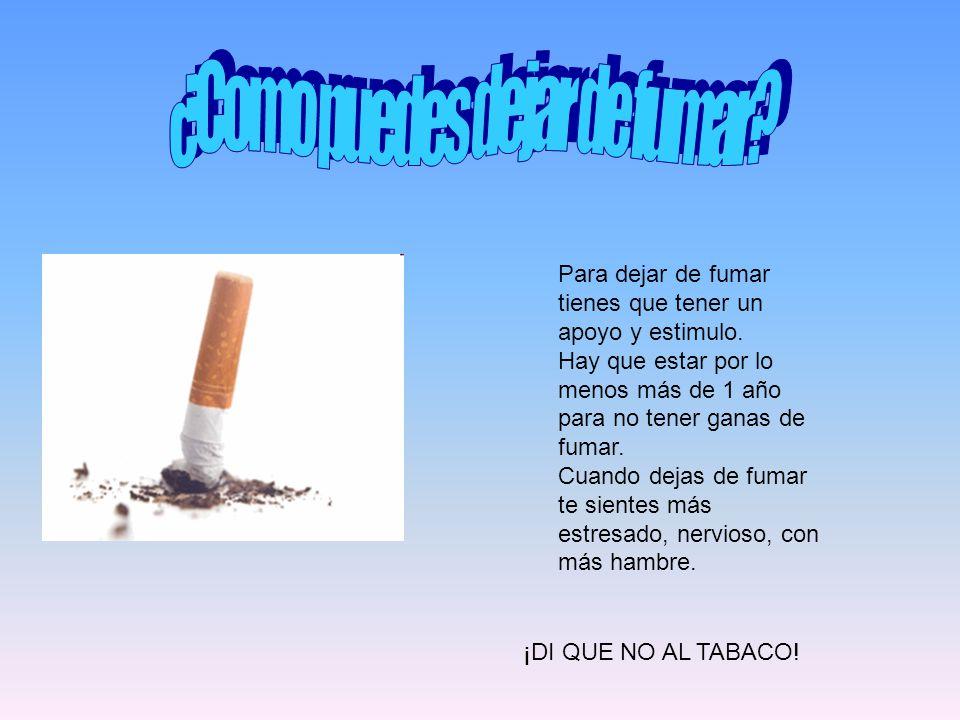 Para dejar de fumar tienes que tener un apoyo y estimulo. Hay que estar por lo menos más de 1 año para no tener ganas de fumar. Cuando dejas de fumar