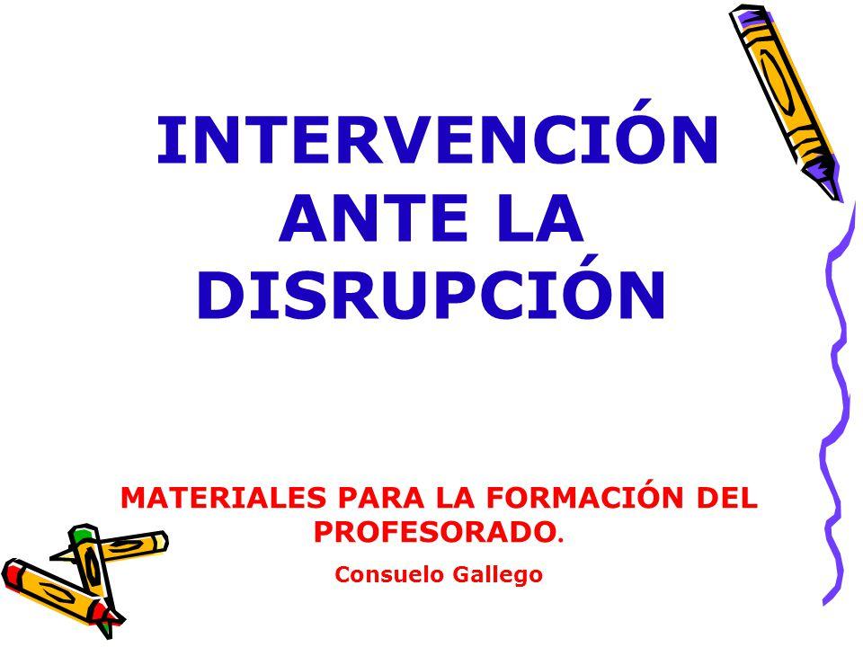 INTERVENCIÓN ANTE LA DISRUPCIÓN MATERIALES PARA LA FORMACIÓN DEL PROFESORADO. Consuelo Gallego