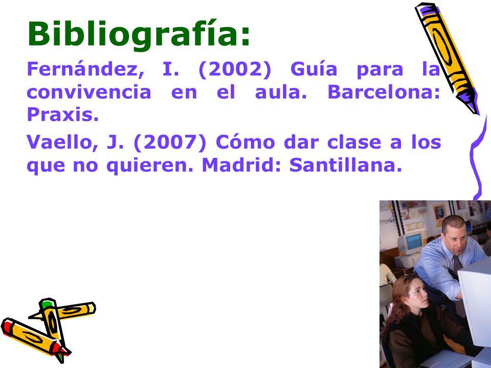 Bibliografía: Fernández, I. (2002) Guía para la convivencia en el aula. Barcelona: Praxis. Vaello, J. (2007) Cómo dar clase a los que no quieren. Madr