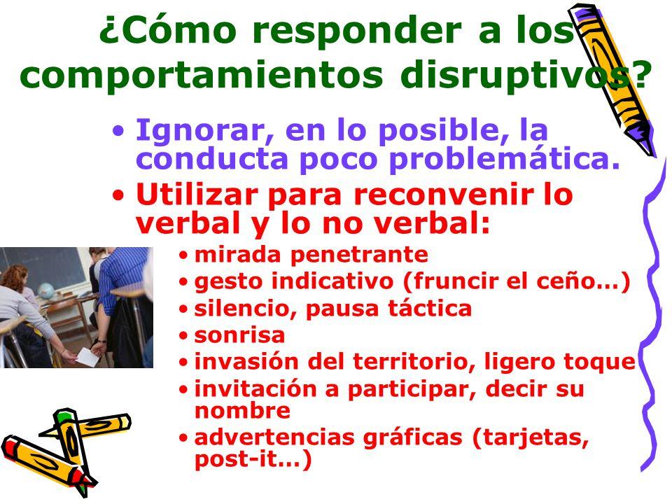 ¿Cómo responder a los comportamientos disruptivos? Ignorar, en lo posible, la conducta poco problemática. Utilizar para reconvenir lo verbal y lo no v