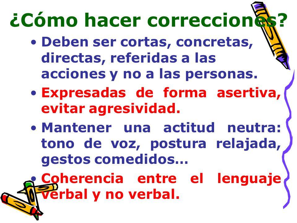 ¿Cómo hacer correcciones? Deben ser cortas, concretas, directas, referidas a las acciones y no a las personas. Expresadas de forma asertiva, evitar ag