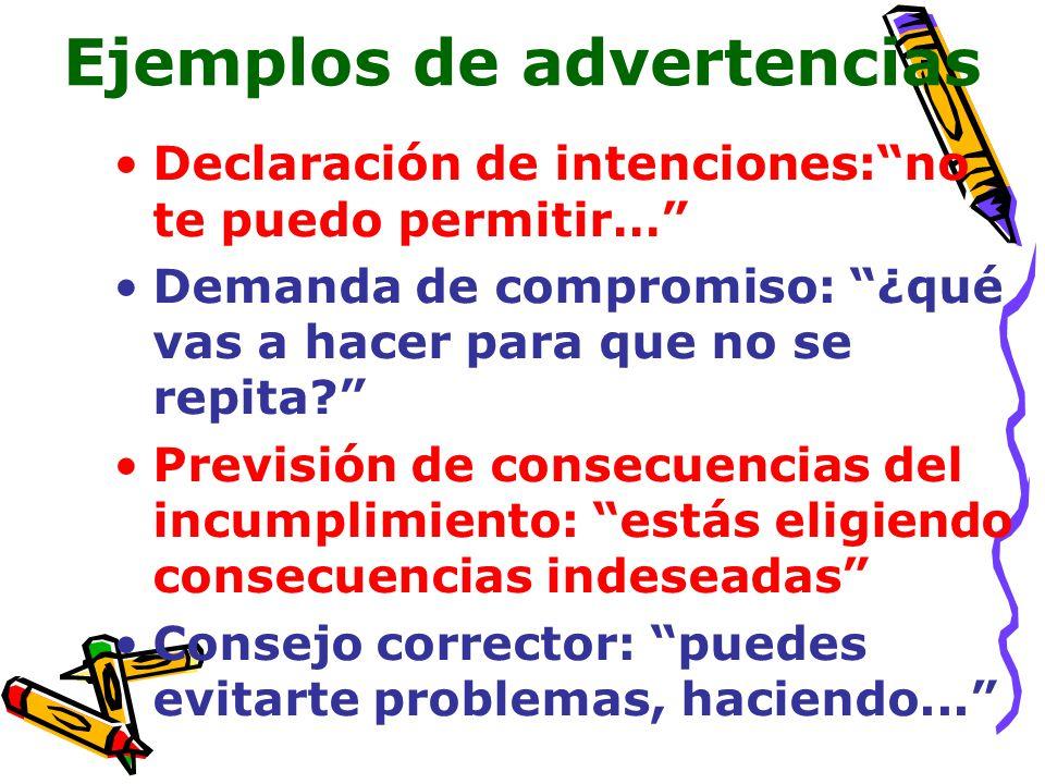 Ejemplos de advertencias Declaración de intenciones:no te puedo permitir… Demanda de compromiso: ¿qué vas a hacer para que no se repita? Previsión de