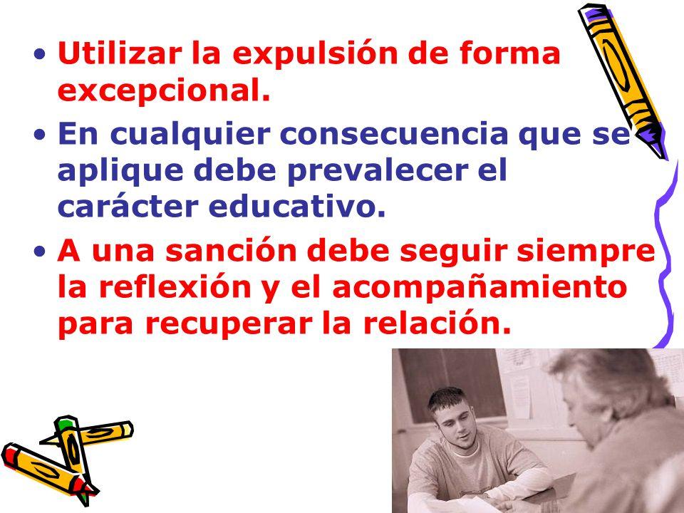Utilizar la expulsión de forma excepcional. En cualquier consecuencia que se aplique debe prevalecer el carácter educativo. A una sanción debe seguir