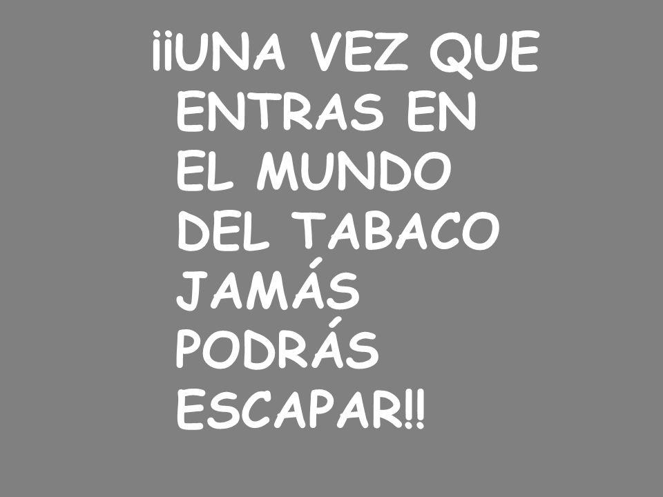 ¡¡UNA VEZ QUE ENTRAS EN EL MUNDO DEL TABACO JAMÁS PODRÁS ESCAPAR!!