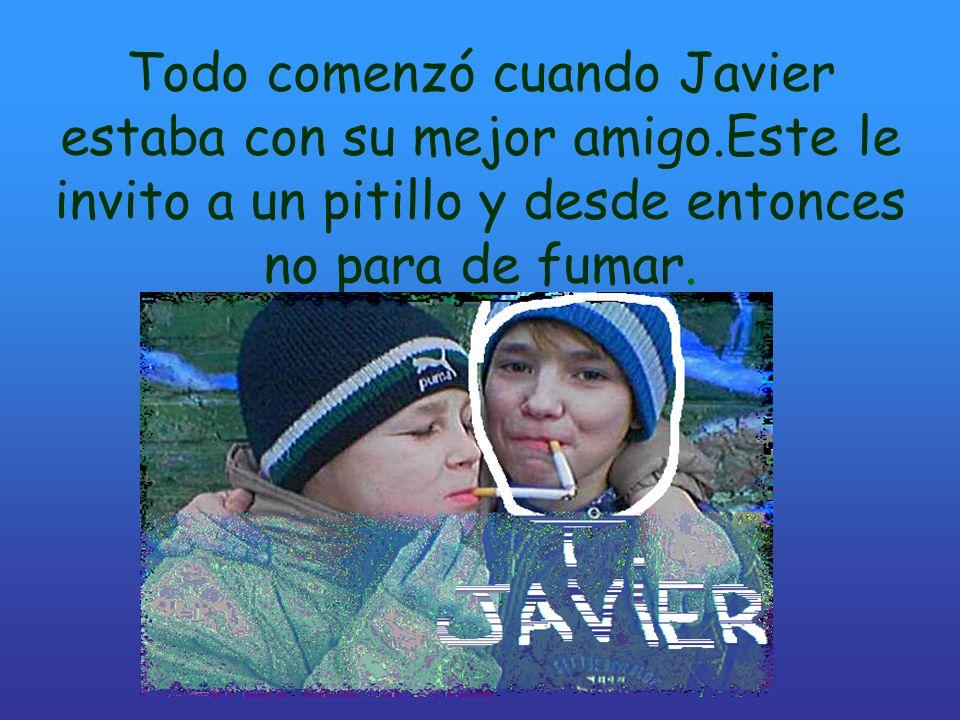 Todo comenzó cuando Javier estaba con su mejor amigo.Este le invito a un pitillo y desde entonces no para de fumar.