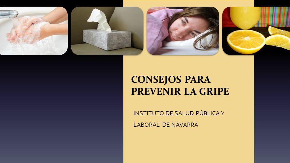 CONSEJOS PARA PREVENIR LA GRIPE INSTITUTO DE SALUD PÚBLICA Y LABORAL DE NAVARRA