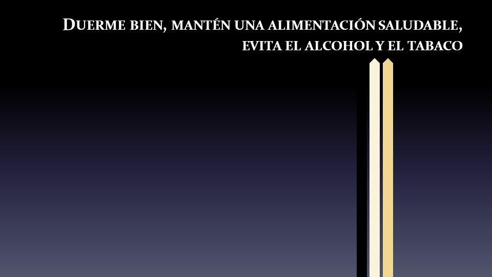 D UERME BIEN, MANTÉN UNA ALIMENTACIÓN SALUDABLE, EVITA EL ALCOHOL Y EL TABACO