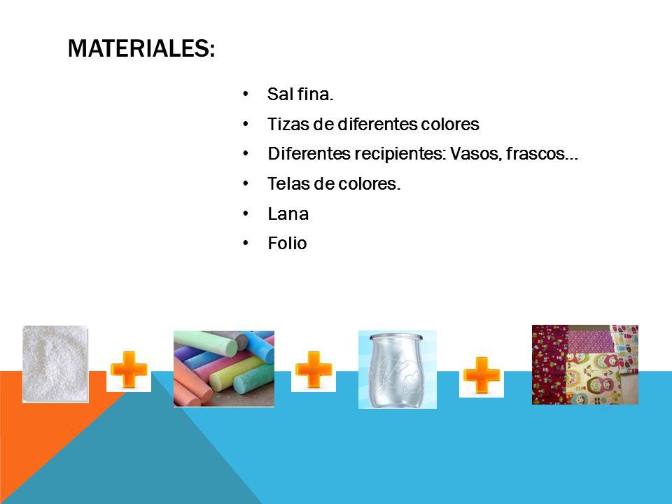 MATERIALES: Sal fina. Tizas de diferentes colores Diferentes recipientes: Vasos, frascos… Telas de colores. Lana Folio