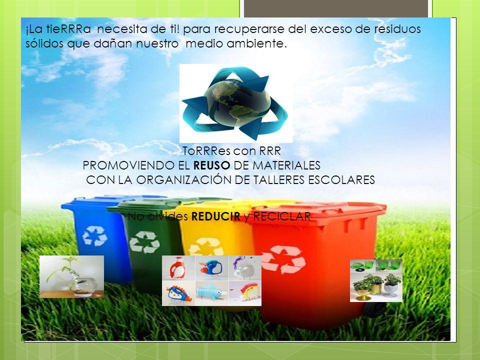 ¡La tieRRRa necesita de ti! para recuperarse del exceso de residuos sólidos que dañan nuestro medio ambiente. ToRRRes con RRR PROMOVIENDO EL REUSO DE