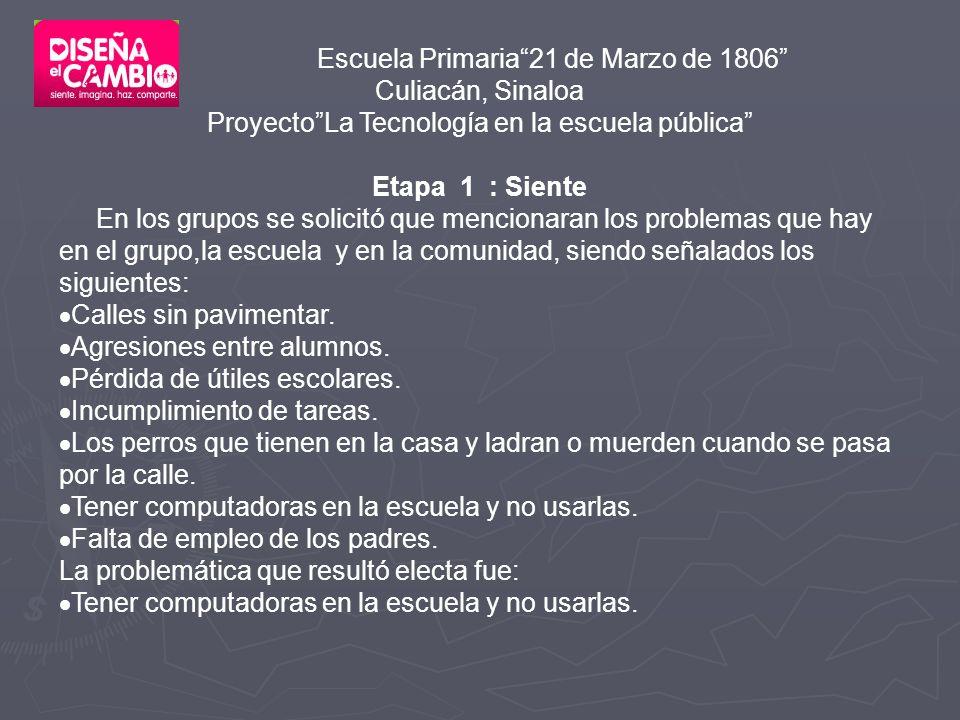 Escuela Primaria21 de Marzo de 1806 Culiacán, Sinaloa ProyectoLa Tecnología en la escuela pública Etapa 1 : Siente En los grupos se solicitó que mencionaran los problemas que hay en el grupo,la escuela y en la comunidad, siendo señalados los siguientes: Calles sin pavimentar.
