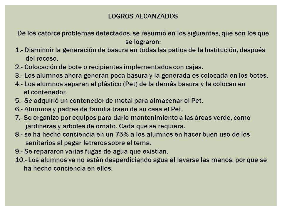 LOGROS ALCANZADOS De los catorce problemas detectados, se resumió en los siguientes, que son los que se lograron: 1.- Disminuir la generación de basur
