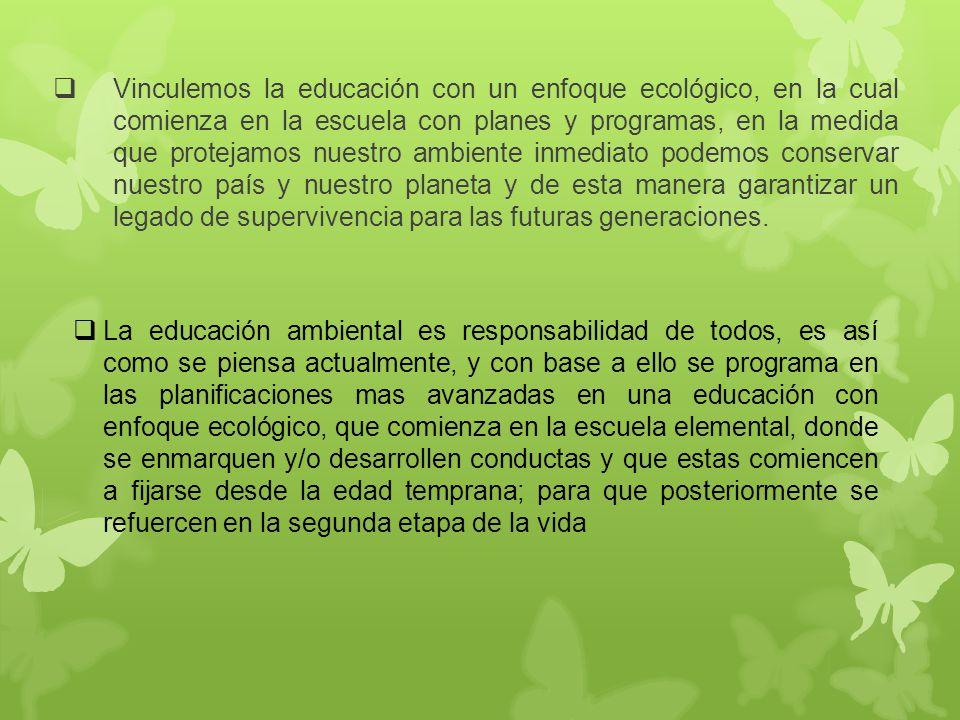 Vinculemos la educación con un enfoque ecológico, en la cual comienza en la escuela con planes y programas, en la medida que protejamos nuestro ambien