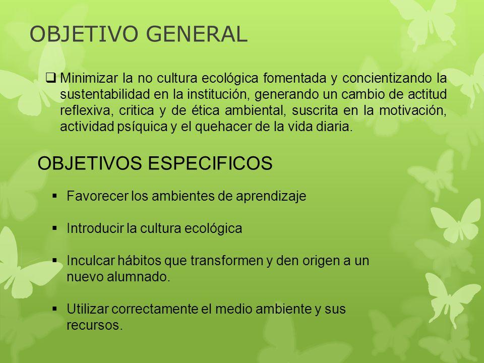 OBJETIVO GENERAL Minimizar la no cultura ecológica fomentada y concientizando la sustentabilidad en la institución, generando un cambio de actitud ref