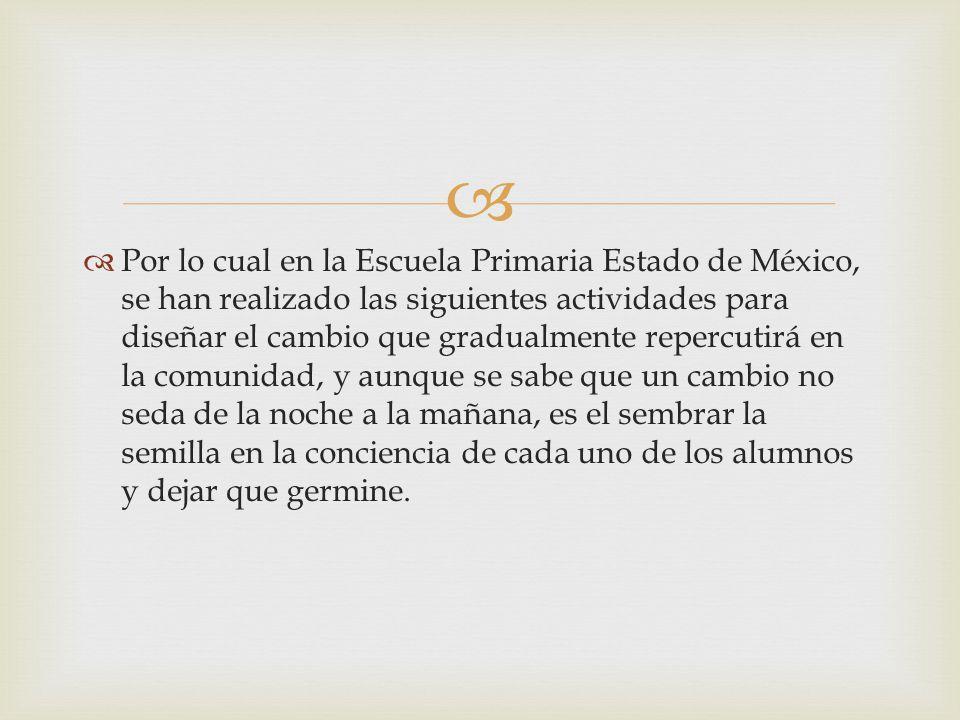 Por lo cual en la Escuela Primaria Estado de México, se han realizado las siguientes actividades para diseñar el cambio que gradualmente repercutirá e