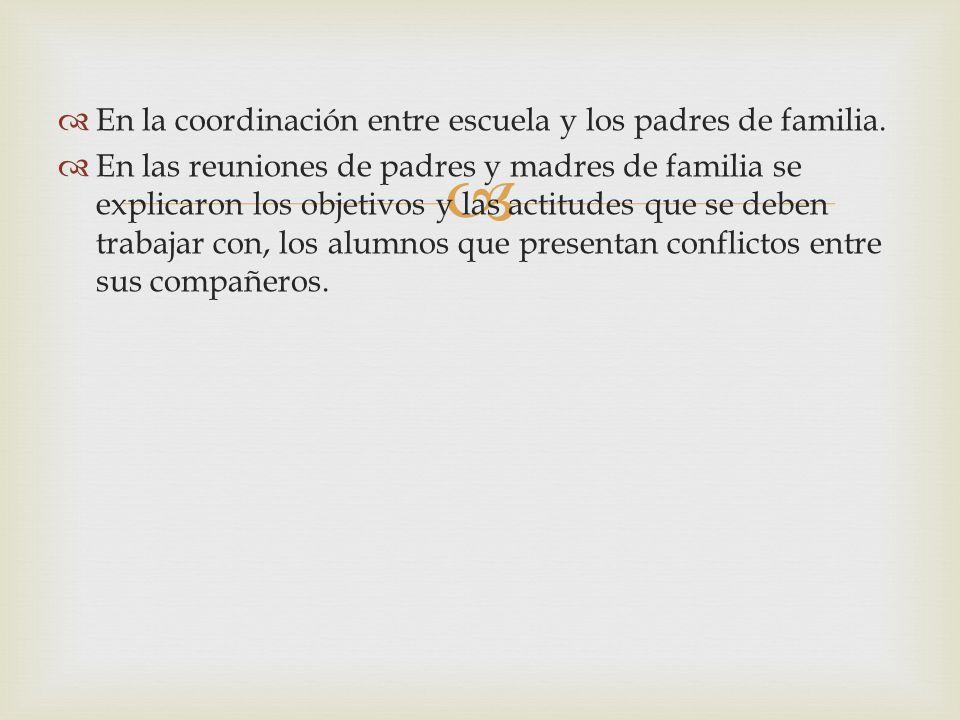 En la coordinación entre escuela y los padres de familia. En las reuniones de padres y madres de familia se explicaron los objetivos y las actitudes q